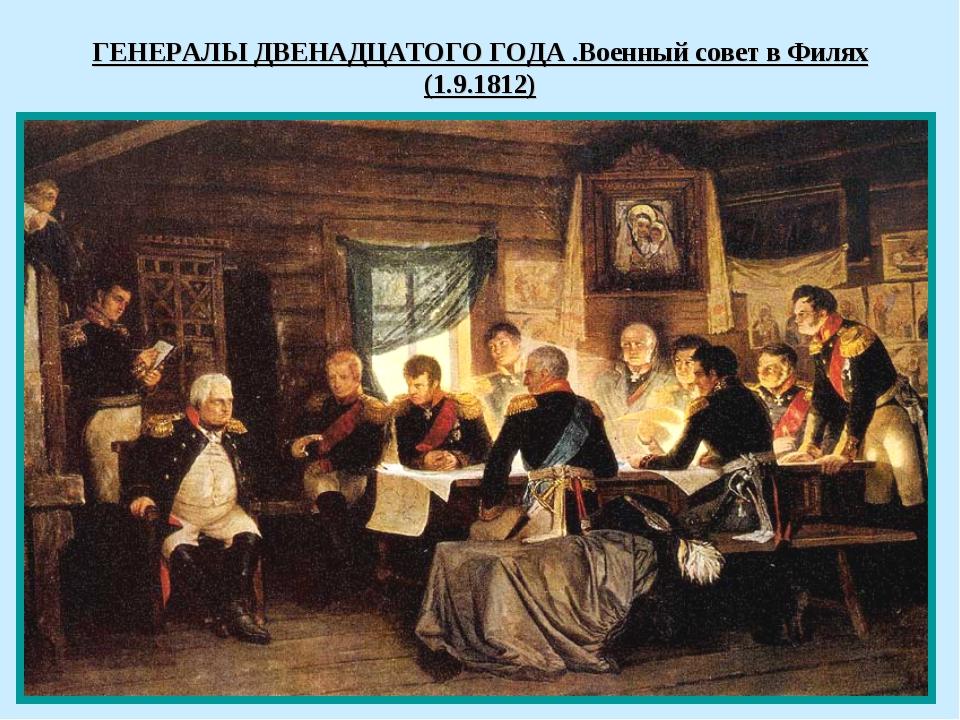 ГЕНЕРАЛЫ ДВЕНАДЦАТОГО ГОДА .Военный совет в Филях (1.9.1812)