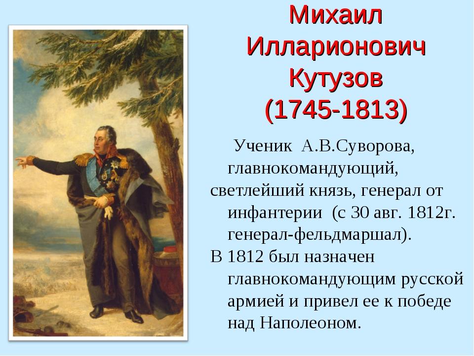 Михаил Илларионович Кутузов (1745-1813) Ученик А.В.Суворова, главнокомандующ...