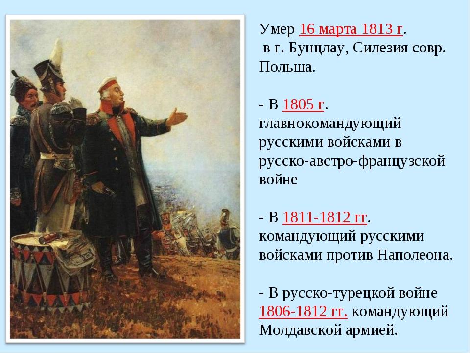 Умер 16 марта 1813 г. в г. Бунцлау, Силезия совр. Польша. - В 1805 г. главнок...