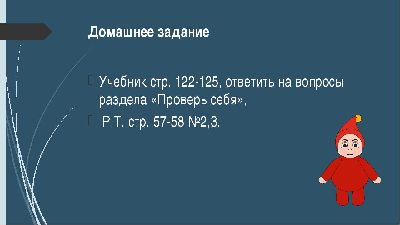 Домашнее задание Учебник стр. 122-125, ответить на вопросы раздела «Проверь с...