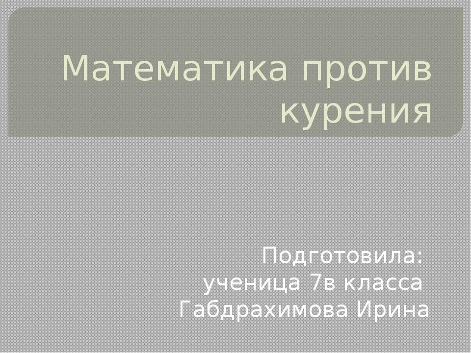 Математика против курения Подготовила: ученица 7в класса Габдрахимова Ирина