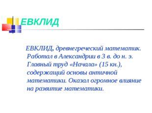 ЕВКЛИД ЕВКЛИД, древнегреческий математик. Работал вАлександрии в 3в. до н.
