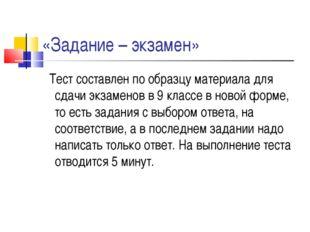 «Задание – экзамен» Тест составлен по образцу материала для сдачи экзаменов в