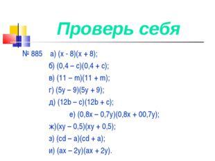Проверь себя № 885 а) (х - 8)(х + 8); б) (0,4 – с)(0,4 + с); в) (11 – m)(11 +