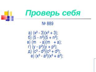 Проверь себя № 889 а) (х² - 3)(х² + 3); б) (5 - n³)(5 + n³); в) (m - а)(m +