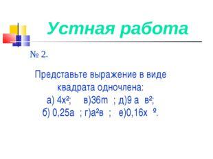 Устная работа № 2. Представьте выражение в виде квадрата одночлена: а) 4х²; в