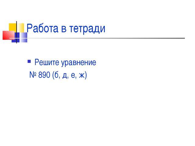 Работа в тетради Решите уравнение № 890 (б, д, е, ж)
