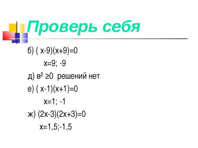 Проверь себя б) ( х-9)(х+9)=0 х=9; -9 д) в² ≥0 решений нет е) ( х-1)(х+1)=0 х...