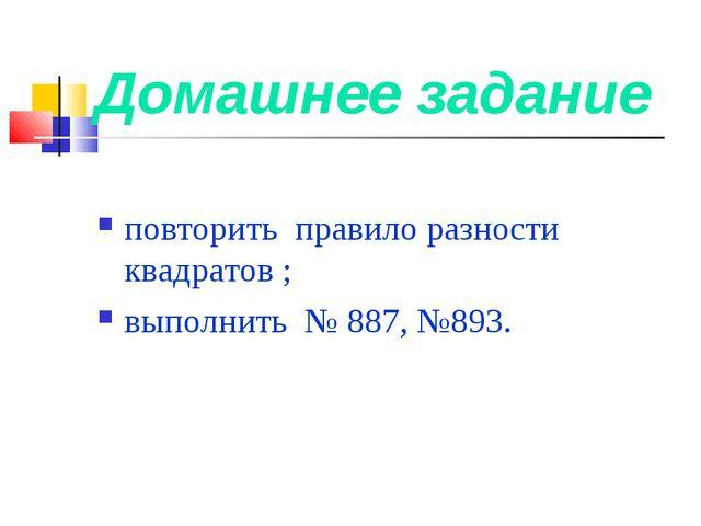 Домашнее задание повторить правило разности квадратов ; выполнить № 887, №893.
