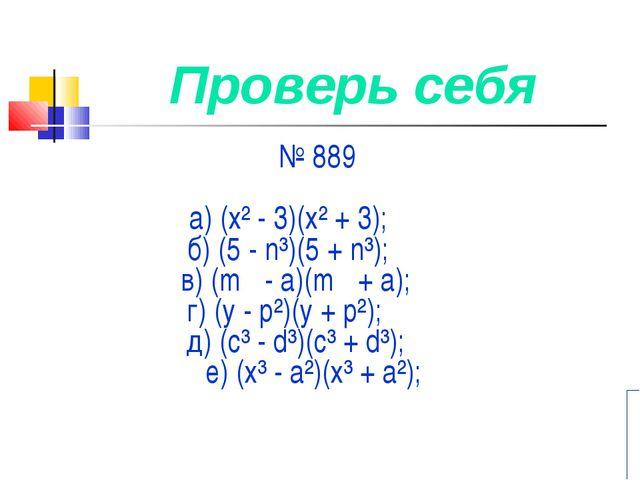 Проверь себя № 889 а) (х² - 3)(х² + 3); б) (5 - n³)(5 + n³); в) (m - а)(m +...