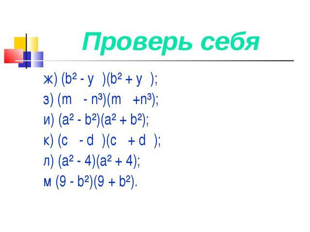 Проверь себя ж) (b² - у)(b² + у); з) (m - n³)(m +n³); и) (а² - b²)(а² + b...