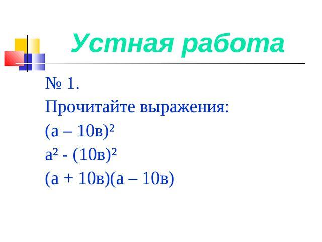 Устная работа № 1. Прочитайте выражения: (а – 10в)² а² - (10в)² (а + 10в)(а –...