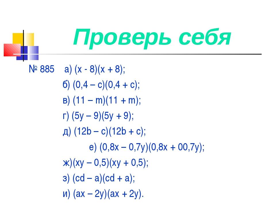 Проверь себя № 885 а) (х - 8)(х + 8); б) (0,4 – с)(0,4 + с); в) (11 – m)(11 +...