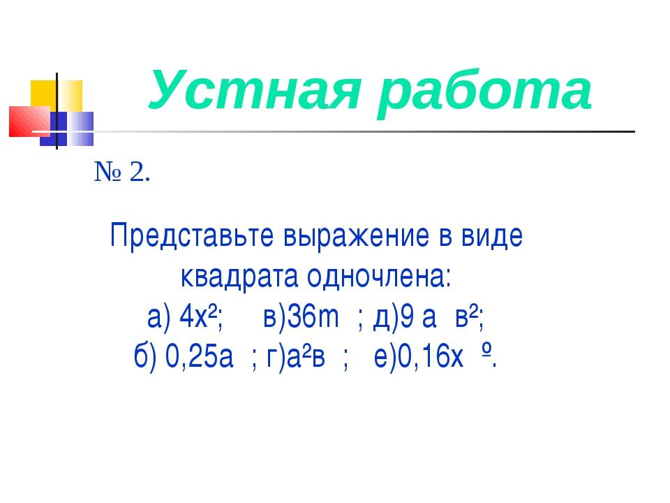 Устная работа № 2. Представьте выражение в виде квадрата одночлена: а) 4х²; в...