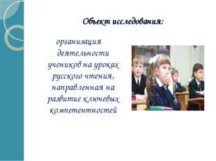 Объект исследования: организация деятельности учеников на уроках русского чте