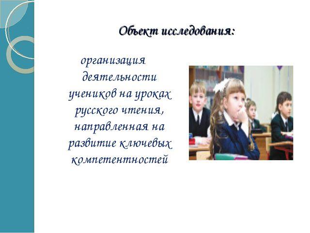 Объект исследования: организация деятельности учеников на уроках русского чте...