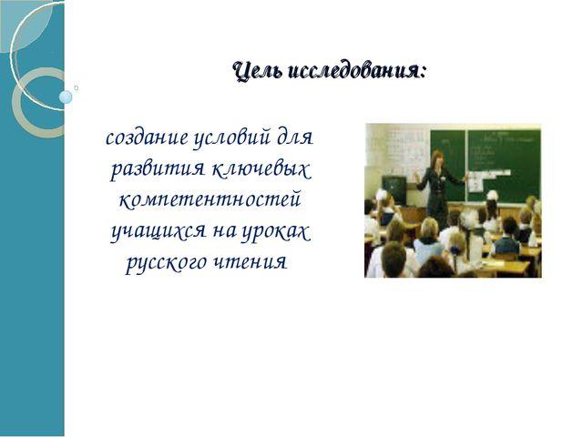 Цель исследования: создание условий для развития ключевых компетентностей уча...