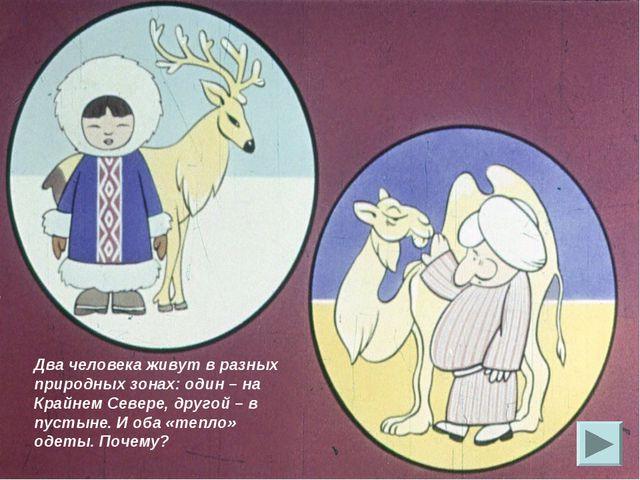 Два человека живут в разных природных зонах: один – на Крайнем Севере, другой...
