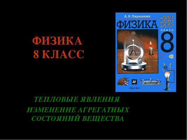 ФИЗИКА 8 КЛАСС ТЕПЛОВЫЕ ЯВЛЕНИЯ ИЗМЕНЕНИЕ АГРЕГАТНЫХ СОСТОЯНИЙ ВЕЩЕСТВА