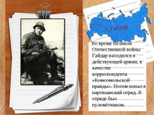 А.Гайдар Во время Великой Отечественной войны Гайдар находился в действующей