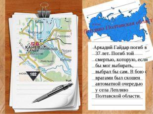 Лепляво Полтавская область Аркадий Гайдар погиб в 37 лет. Погиб той смертью,