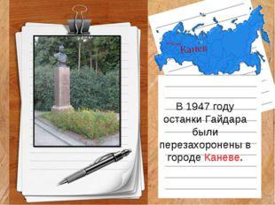 Канев В 1947 году останки Гайдара были перезахоронены в городе Каневе.