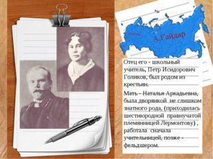 А.Гайдар Отец его - школьный учитель, Петр Исидорович Голиков, был родом из к