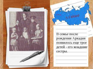 А.Гайдар В семье после рождения Аркадия появилось еще трое детей - его младши