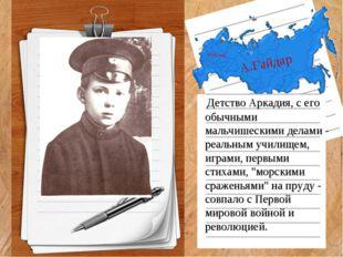 А.Гайдар Детство Аркадия, с его обычными мальчишескими делами - реальным учил
