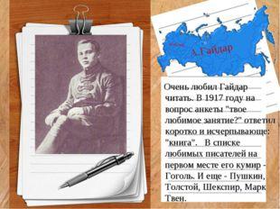 """А.Гайдар Очень любил Гайдар читать. В 1917 году на вопрос анкеты """"твое любимо"""