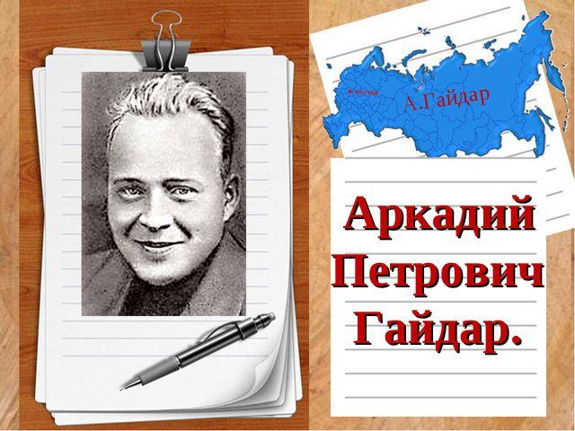 А.Гайдар Аркадий Петрович Гайдар.