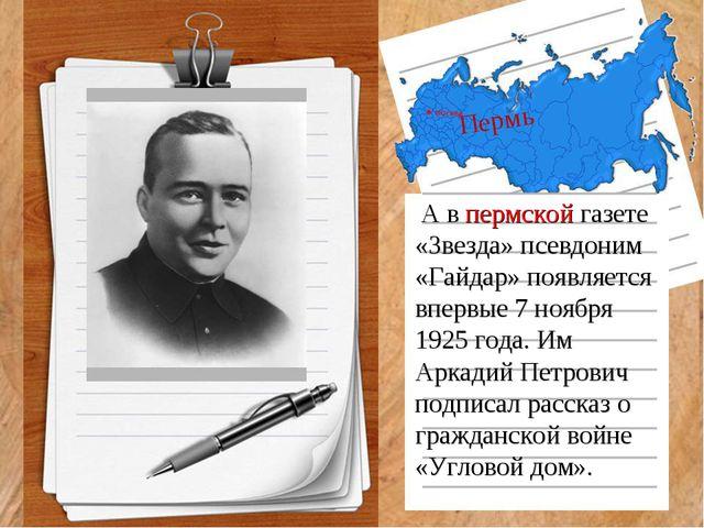 Пермь А в пермской газете «Звезда» псевдоним «Гайдар» появляется впервые 7 но...