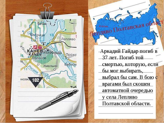 Лепляво Полтавская область Аркадий Гайдар погиб в 37 лет. Погиб той смертью,...