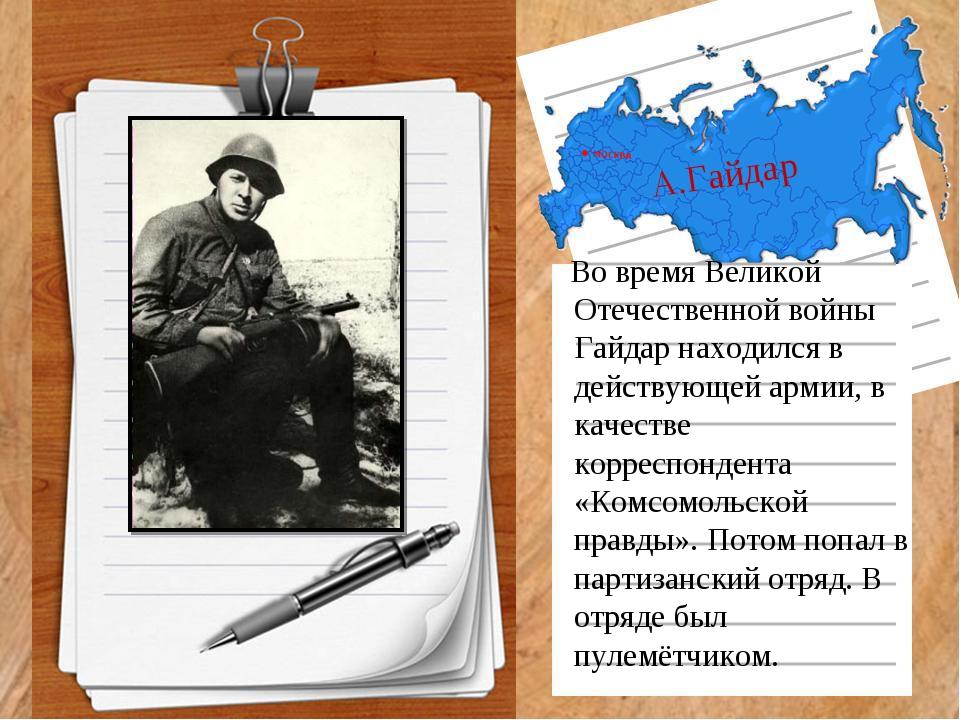 А.Гайдар Во время Великой Отечественной войны Гайдар находился в действующей...