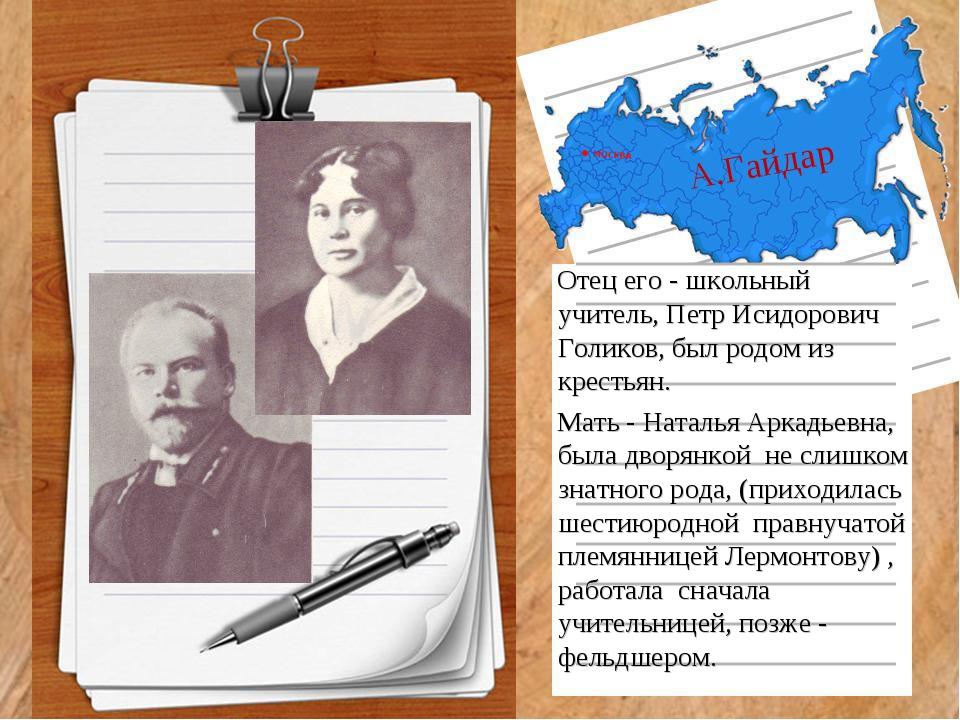А.Гайдар Отец его - школьный учитель, Петр Исидорович Голиков, был родом из к...