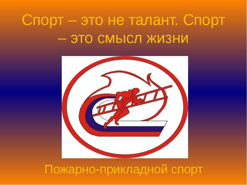 Спорт – это не талант. Спорт – это смысл жизни Пожарно-прикладной спорт