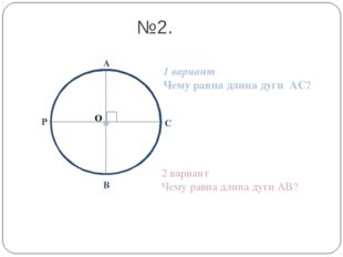О А В С №2. Р 1 вариант Чему равна длина дуги АС? 2 вариант Чему равна длина