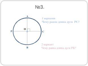 О А В С №3. Р 1 вариант Чему равна длина дуги РС? 2 вариант Чему равна длина