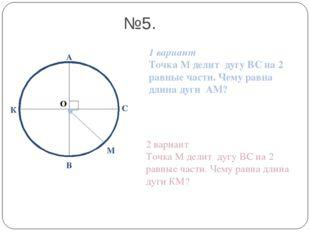 О А В С №5. 1 вариант Точка М делит дугу ВС на 2 равные части. Чему равна дли