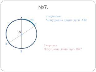 О А В №7. 1 вариант Чему равна длина дуги АК? 2 вариант Чему равна длина дуги