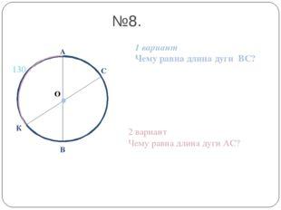 О А В №8. 1 вариант Чему равна длина дуги ВС? 2 вариант Чему равна длина дуги