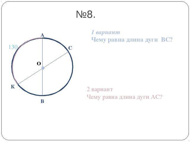 О А В №8. 1 вариант Чему равна длина дуги ВС? 2 вариант Чему равна длина дуги...