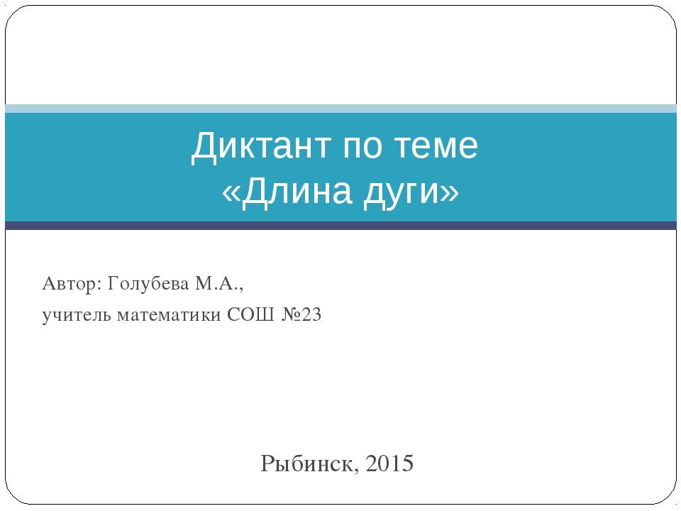 Рыбинск, 2015 Диктант по теме «Длина дуги» Автор: Голубева М.А., учитель мате...