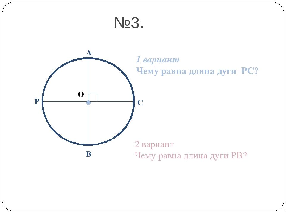 О А В С №3. Р 1 вариант Чему равна длина дуги РС? 2 вариант Чему равна длина...