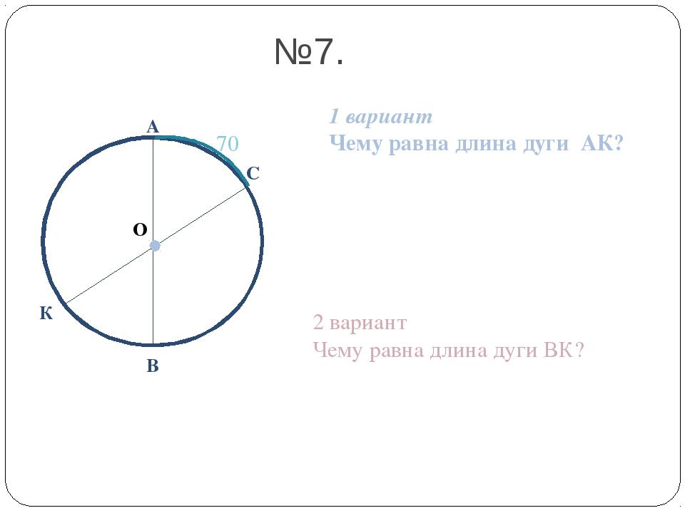 О А В №7. 1 вариант Чему равна длина дуги АК? 2 вариант Чему равна длина дуги...
