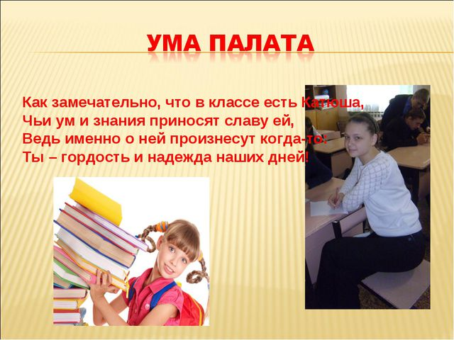 Как замечательно, что в классе есть Катюша, Чьи ум и знания приносят славу ей...