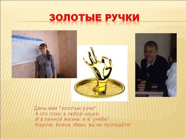 """Даны вам """"золотые руки"""", А это плюс в любой науке, И в личной жизни, и в учеб..."""