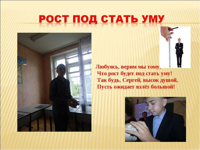 Любуясь, верим мы тому, Что рост будет под стать уму! Так будь, Сергей, высок...