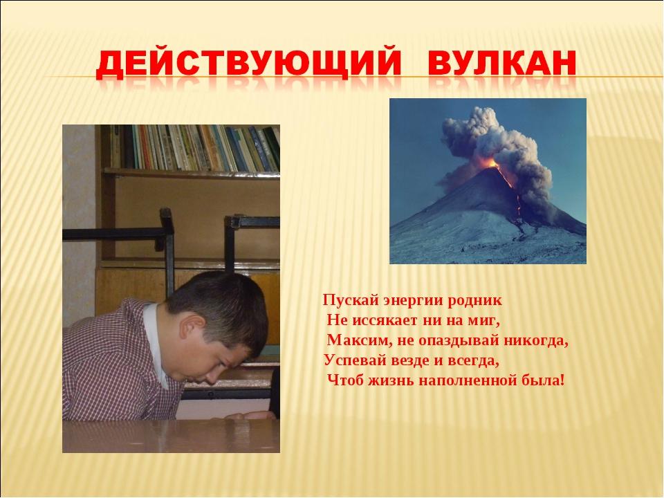 Пускай энергии родник Не иссякает ни на миг, Максим, не опаздывай никогда, Ус...