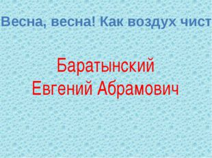 Баратынский Евгений Абрамович « Весна, весна! Как воздух чист!»